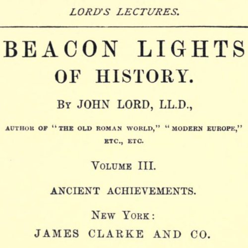 Beacon Lights of History, Volume III : Ancient Achievements by John Lord