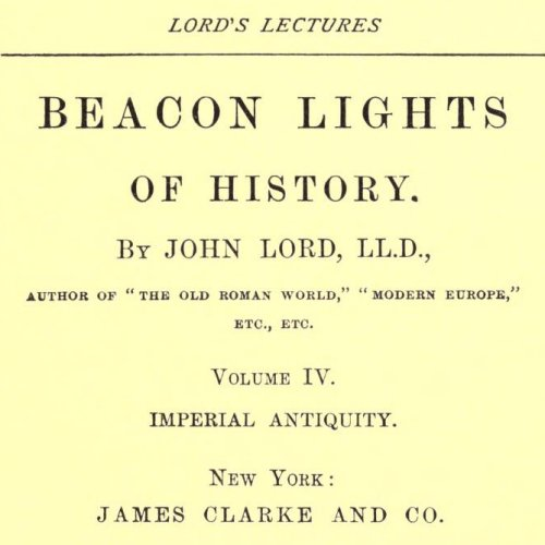Beacon Lights of History, Volume IV : Imperial Antiquity by John Lord