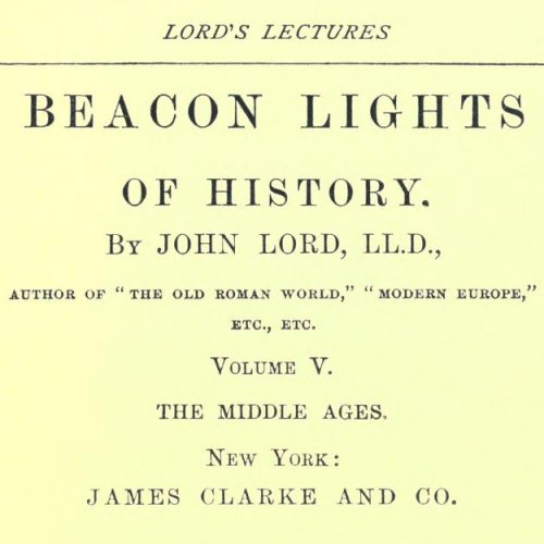 Beacon Lights of History, Volume V : The Middle Ages by John Lord