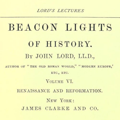 Beacon Lights of History, Volume VI : Renaissance and Reformation by John Lord