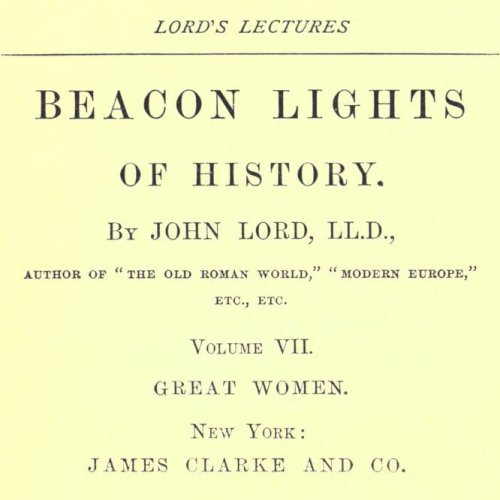 Beacon Lights of History, Volume VII : Great Women by John Lord