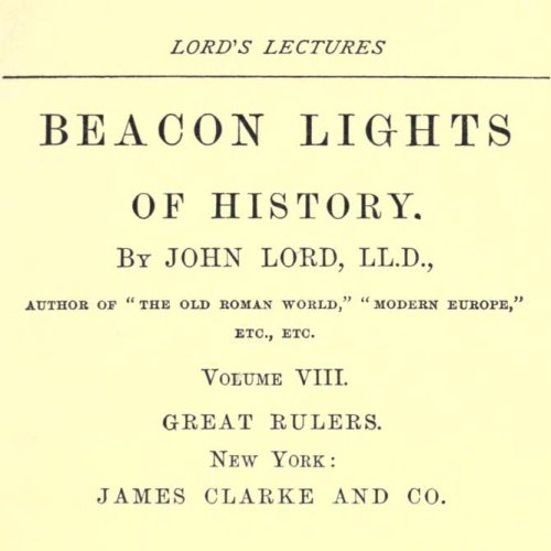 Beacon Lights of History, Volume VIII : Great Rulers by John Lord