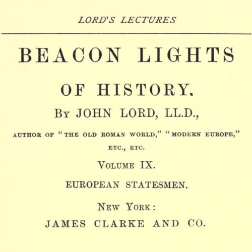 Beacon Lights of History, Volume IX : European Statesmen by John Lord