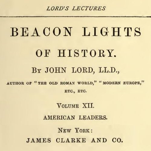 Beacon Lights of History, Volume XII : American Leaders by John Lord